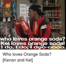 Kenan And Kel Memes - who loves orange soda kel loves orange soda i do i do i dodo