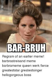 Barbra Streisand Meme - bar bruh regram of an earlier meme barbrastreisand meme