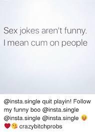 Funny Sex Jokes Memes - sex jokes aren t funny mean cum on people quit playin follow my