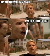 Your Face Meme - hey man he was in my face i m in your face im in your face