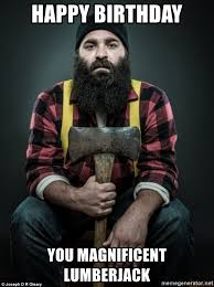 Lumberjack Meme - happy birthday you magnificent lumberjack real lumberjack meme
