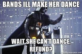 Bands Will Make Her Dance Meme - bands ill make her dance wait she can t dance refund darth