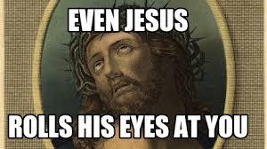 Rolls Eyes Meme - meme maker even jesus rolls his eyes at you