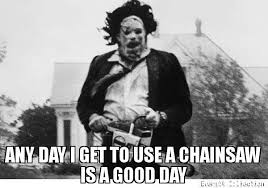 Chainsaw Meme - any day i get to use a chainsaw is a good day meme leatherface