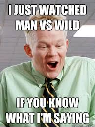 Man Vs Wild Meme - i just watched man vs wild if you know what i m saying lame