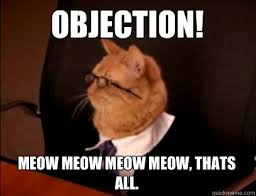 Objection Meme - objection meow meow meow meow thats all lawyer cat quickmeme