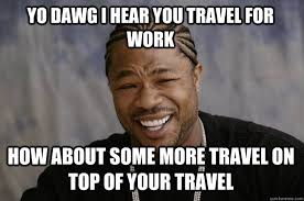 Travel Meme - yo dawg i hear you travel for work how about some more travel on