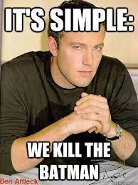 Ben Affleck Batman Meme - it s simple we kill the batman ben affleck quickmeme