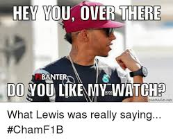 Hey You There Meme - hey you over there banter do you like my watch what lewis was