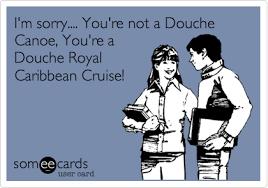 Douche Canoe Meme - i m sorry you re not a douche canoe you re a douche royal