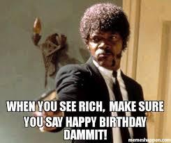 Rich Meme - when you see rich make sure you say happy birthday dammit meme