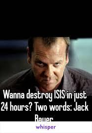 Jack Bauer Meme - destroy isis in just 24 hours two words jack bauer