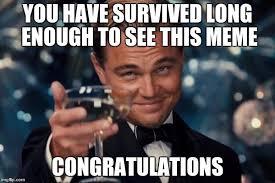 Enough Meme - you have survived long enough to see this meme congratulations