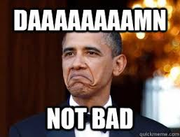 Not Bad Meme - daaaaaaaamn not bad not bad obama quickmeme