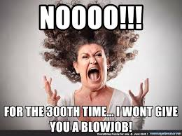 Funny Blow Job Meme - noooo for the 300th time i wont give you a blowjob woman