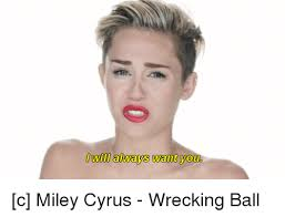 Miley Cyrus Meme - will always want you c miley cyrus wrecking ball miley cyrus