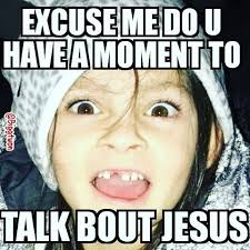 Excuse Me Meme - excuse me do u have a moment to talk bout jesus funny baby girl