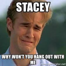 Stacey Meme - stacey why won t you hang out with me crying dawson meme generator