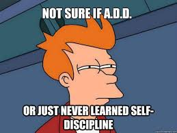 Add Memes - not sure if a d d or just never learned self discipline futurama