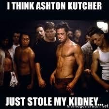 Ashton Kutcher Burn Meme - i think ashton kutcher just stole my kidney fight club rules