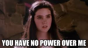 You Have No Power Meme - you have no power over me sarah remembers quickmeme