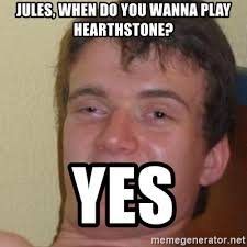 Jules Meme - jules when do you wanna play hearthstone yes really high guy