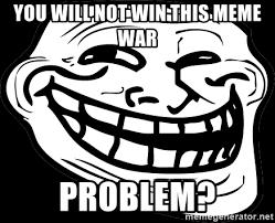Meme Problem - you will not win this meme war problem problem meme generator