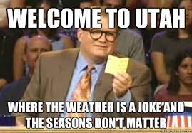 Utah Memes - welcome to utah where the weather is a joke and the seasons don t
