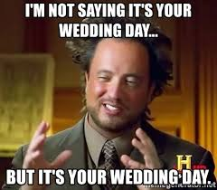 Wedding Day Meme - i m not saying it s your wedding day but it s your wedding day