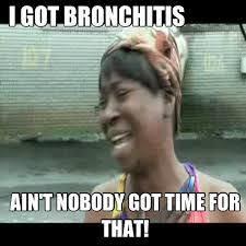 Ain T Nobody Got Time For That Meme - i got bronchitis ain t nobody got time fo that sweet brown