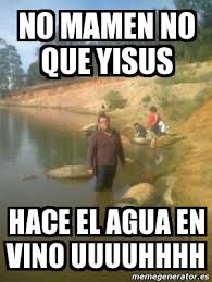 Uuuuhhhh Meme - meme personalizado no mamen no que yisus hace el agua en vino
