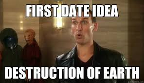 First Date Meme - first date idea destruction of earth socially awkward doctor