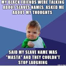 Names Of Memes - sooo we were discussing slave names meme guy