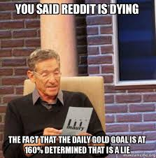 Gold Memes - you said reddit is dying the fact that the daily gold goal is at 160