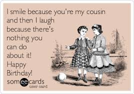 Happy Birthday Cousin Meme - i smile because you re my cousin and then i laugh because there s