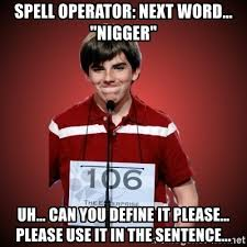 Define A Meme - spell operator next word nigger uh can you define it please