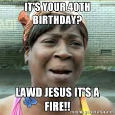 Lawd Jesus Meme - ain t nobody got time fo that it s your 40th birthday lawd jesus