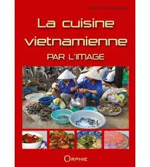 cuisine vietnamienne la cuisine vietnamienne par l image editions orphie