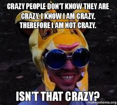 Memes About Crazy People - crazy people don t know they are crazy i know i am crazy therefore