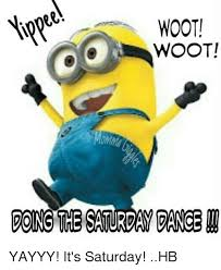 It S Saturday Meme - woot woot doing the saturday pance yayyy it s saturday hb meme