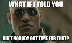 Nobody Got Time For That Meme - ain t got time for that imgflip