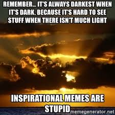 Inspiration Memes - remember it s always darkest when it s dark because it s hard to