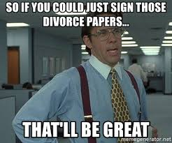 Divorce Meme - so if you could just sign those divorce papers that ll be great