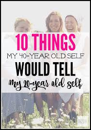 10 things my 40 year self would tell my 20 year self