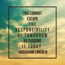 you cannot escape the responsibility of tomorrow by evading it
