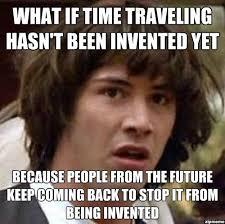 Travel Meme - conspiracy keanu on time travel weknowmemes