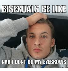 Bisexual Memes - bisexuals be like nah i dont do my eyebrows at memes com nah