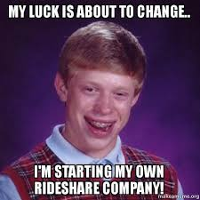How Do I Create My Own Meme - my luck is about to change i m starting my own rideshare company