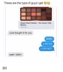 Meme Font Type - these are the type of guys l get sweet peach palette too faced i