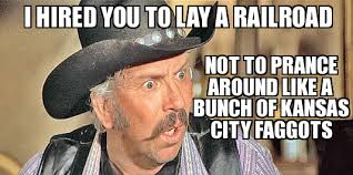 Fagget Meme - taggart i hired you to lay a railroad not to prance around like